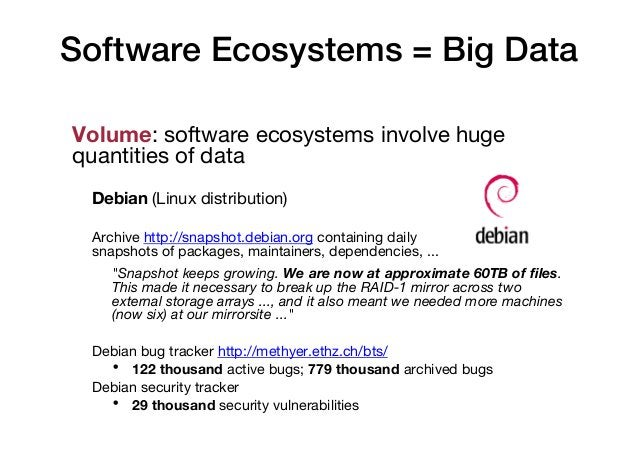Software Ecosystems = Big Data Volume: software ecosystems involve huge quantities of data Debian (Linux distribution) Arc...