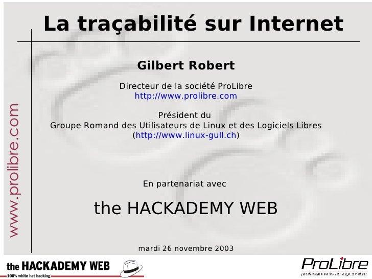 La traçabilité sur Internet Gilbert Robert Directeur de la société ProLibre http://www.prolibre.com Président du  Groupe R...