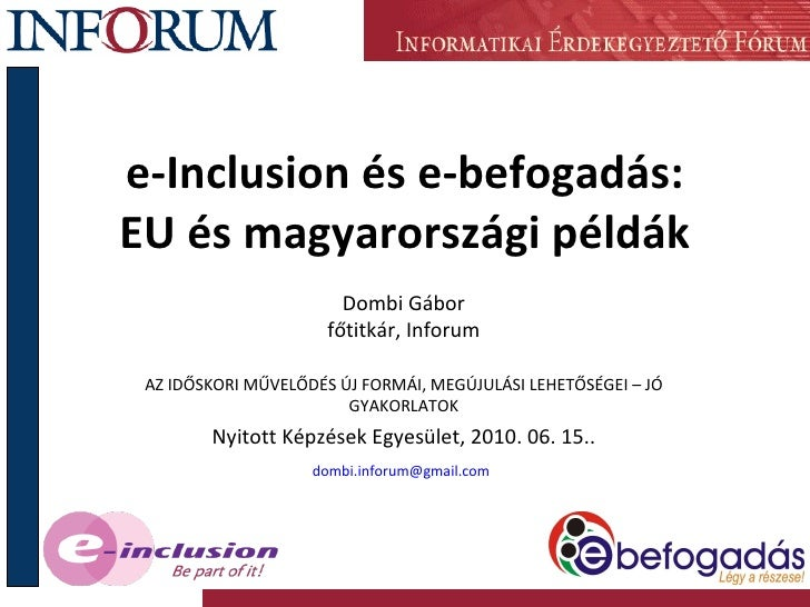 e-Inclusion és e-befogadás: EU és magyarországi példák Dombi Gábor főtitkár, Inforum AZ IDŐSKORI MŰVELŐDÉS ÚJ FORMÁI, MEGÚ...