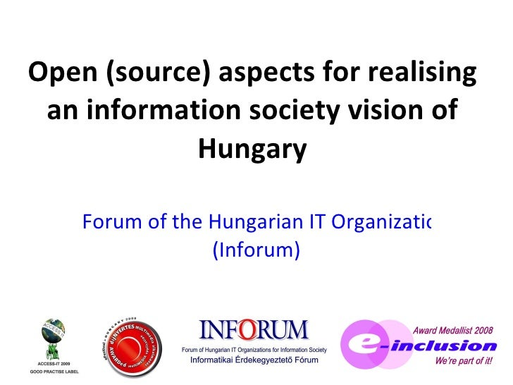 Open (source) aspects  for realising an information society vision of Hungary Forum of the Hungarian IT Organizations for ...