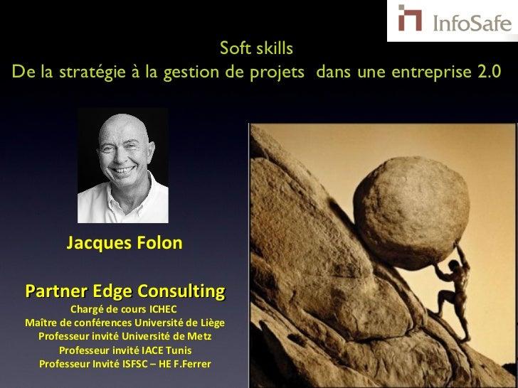 Soft skillsDe la stratégie à la gestion de projets dans une entreprise 2.0         Jacques Folon Partner Edge Consulting  ...