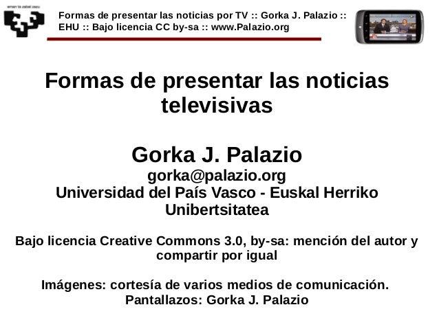 Formas de presentar las noticias por TV :: Gorka J. Palazio :: EHU :: Bajo licencia CC by-sa :: www.Palazio.org Formas de ...