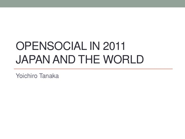 OpenSocial in 2011Japan and the world<br />Yoichiro Tanaka<br />