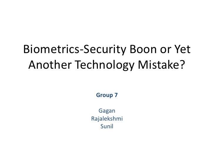 Biometrics-Security Boon or Yet Another Technology Mistake?<br />Group 7<br />Gagan<br />Rajalekshmi <br />Sunil<br />