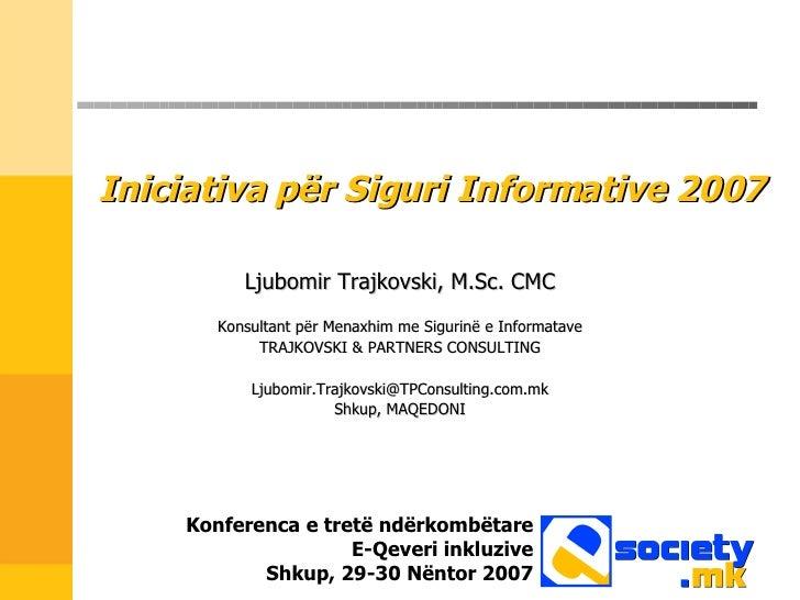 Iniciativa p ër Siguri Informative  2007 Ljubomir Trajkovski, M.Sc. CMC Konsultant për Menaxhim me Sigurinë e Informatave ...