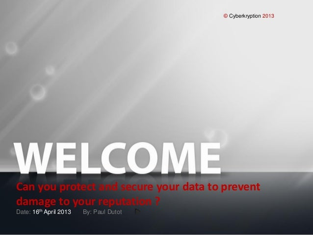 © Cyberkryption 2013Can you protect and secure your data to preventdamage to your reputation ?Date: 16th April 2013 By: Pa...