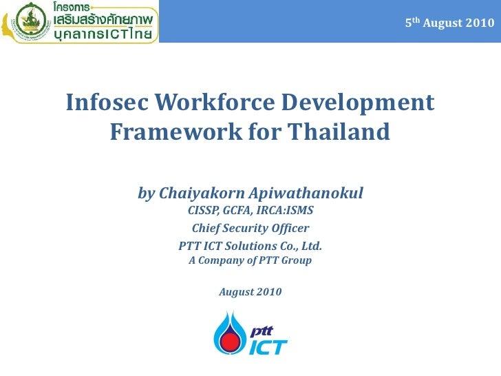 5th August 2010     Infosec Workforce Development     Framework for Thailand       by Chaiyakorn Apiwathanokul           C...