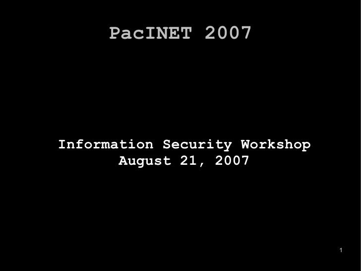 PacINET 2007 <ul><ul><li>Information Security Workshop </li></ul></ul><ul><ul><li>August 21, 2007 </li></ul></ul>