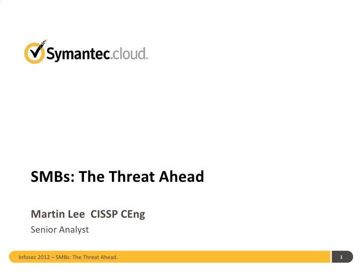 SMBs: The Threat Ahead    Martin Lee CISSP CEng    Senior AnalystInfosec 2012 – SMBs: The Threat Ahead.   1