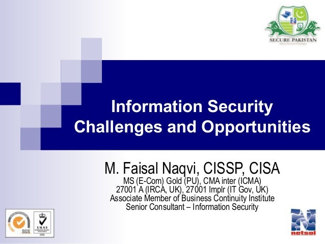 1 Information Security Challenges and Opportunities M. Faisal Naqvi, CISSP, CISA MS (E-Com) Gold (PU), CMA inter (ICMA) 27...