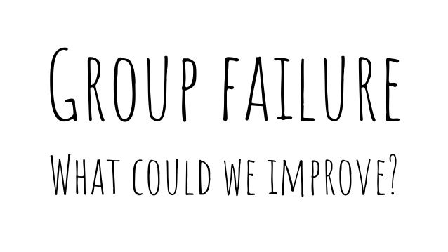 Group failure What could we improve?