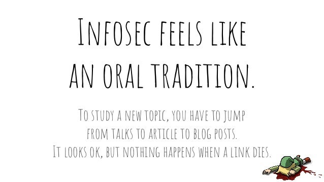 Infosec feels like an oral tradition. To study a new topic, you have to jump from talks to article to blog posts. It looks...