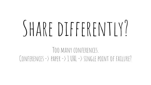 Share differently? Too many conferences. Conferences -> paper -> 1 URL -> single point of failure?
