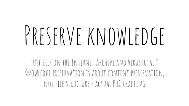 Preserve knowledge Just rely on the Internet Archive and VirusTotal ? Knowledge preservation is about content preservation...