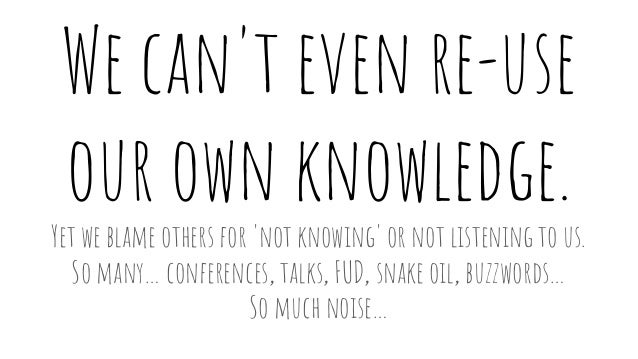 We can't even re-use our own knowledge. Yet we blame others for 'not knowing' or not listening to us. So many… conferences...
