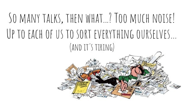 So many talks, then what...? Too much noise! Up to each of us to sort everything ourselves… (and it's tiring)