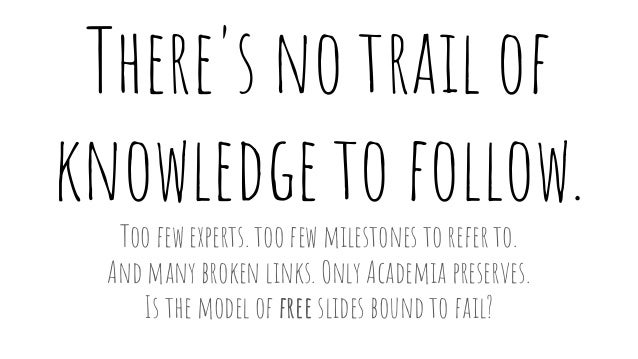 There's no trail of knowledge to follow. Too few experts. too few milestones to refer to. And many broken links. Only Acad...
