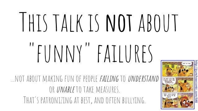 """This talk is not about """"funny"""" failures . ...not about making fun of people failing to understand or unable to take measur..."""