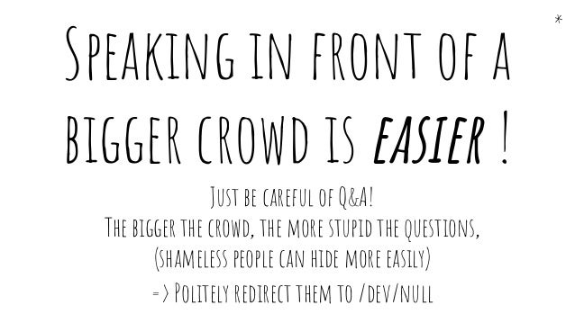 Just be careful of Q&A! The bigger the crowd, the more stupid the questions, (shameless people can hide more easily) => Po...