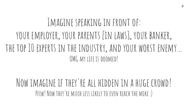 Imagine speaking in front of: your employer, your parents [in laws], your banker, the top 10 experts in the industry, and ...