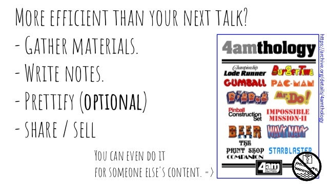 More efficient than your next talk? - Gather materials. - Write notes. - Prettify (optional) - share / sell You can even d...