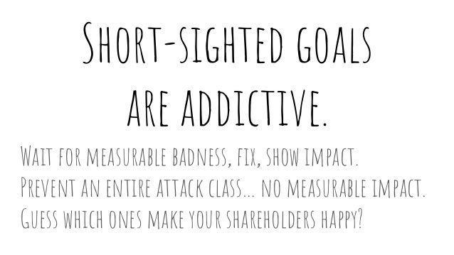 Short-sighted goals are addictive. Wait for measurable badness, fix, show impact. Prevent an entire attack class… no measu...