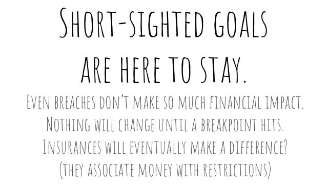 Short-sighted goals are here to stay. Even breaches don't make so much financial impact. Nothing will change until a break...