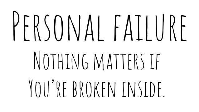 Personal failure Nothing matters if You're broken inside.