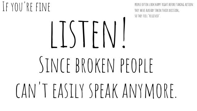 listen! Since broken people can't easily speak anymore. If you're fine people often look happy right before taking action:...