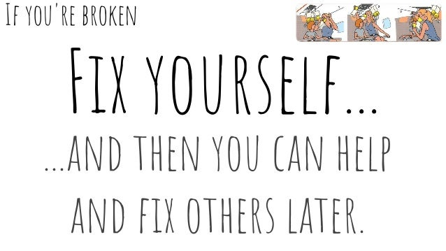 Fix yourself... ...and then you can help and fix others later. If you're broken