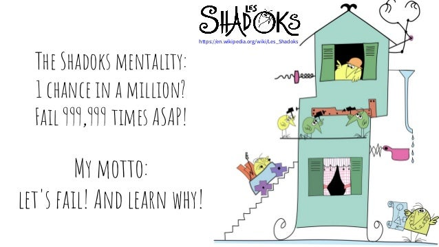 The Shadoks mentality: 1 chance in a million? Fail 999,999 times ASAP! My motto: let's fail! And learn why! https://en.wik...
