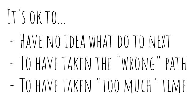 """It's ok to... - Have no idea what do to next - To have taken the """"wrong"""" path - To have taken """"too much"""" time"""