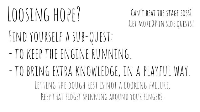 Loosing hope? Find yourself a sub-quest: - to keep the engine running. - to bring extra knowledge, in a playful way. Letti...