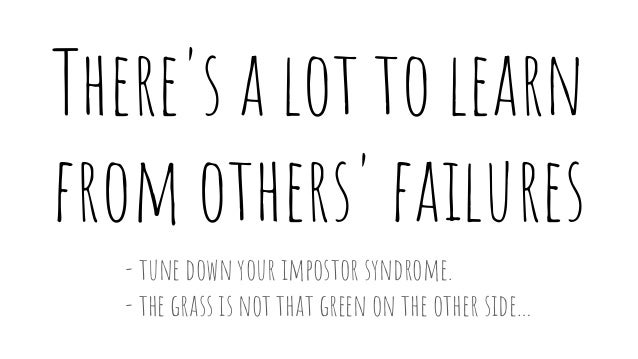 There's a lot to learn from others' failures - tune down your impostor syndrome. - the grass is not that green on the othe...