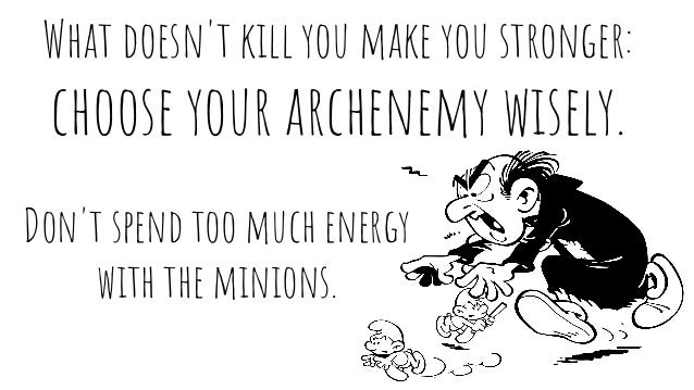 What doesn't kill you make you stronger: choose your archenemy wisely. Don't spend too much energy with the minions.