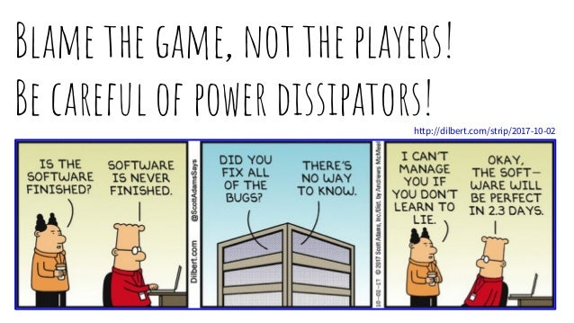 Blame the game, not the players! Be careful of power dissipators!http://dilbert.com/strip/2017-10-02