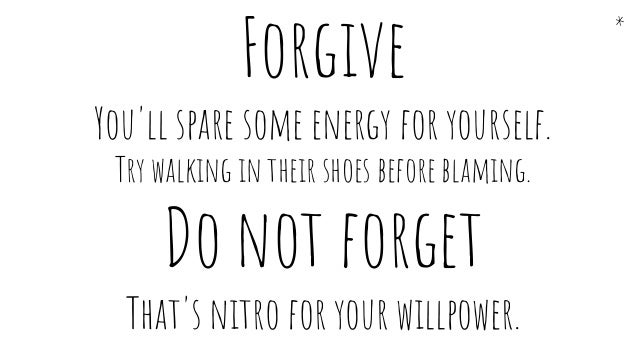 Forgive You'll spare some energy for yourself. Try walking in their shoes before blaming. Do not forget That's nitro for y...