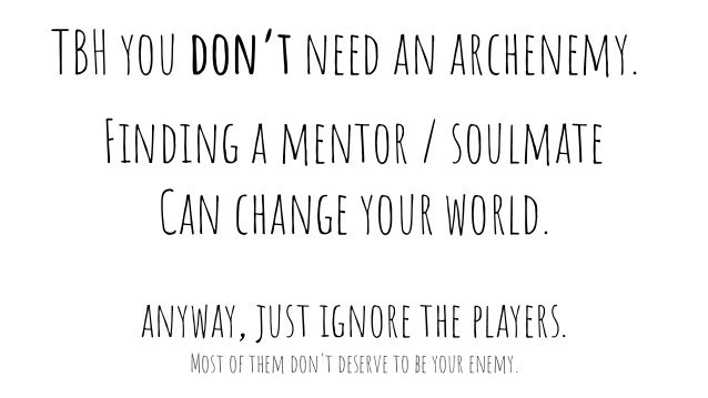 TBH you don't need an archenemy. Finding a mentor / soulmate Can change your world. anyway, just ignore the players. Most ...