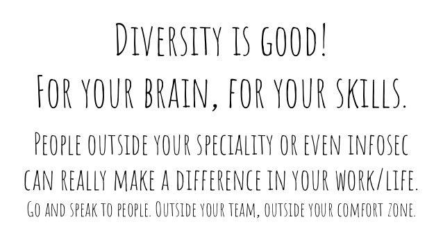 Diversity is good! For your brain, for your skills. People outside your speciality or even infosec can really make a diffe...