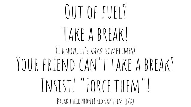 """Out of fuel? Take a break! (I know, it's hard sometimes) Your friend can't take a break? Insist! """"Force them""""! Break their..."""