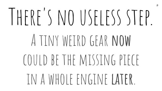 There's no useless step. A tiny weird gear now could be the missing piece in a whole engine later. *