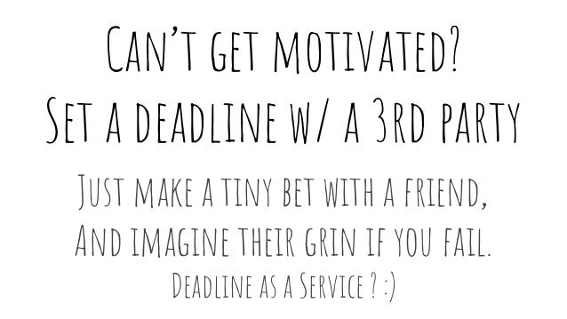 Can't get motivated? Set a deadline w/ a 3rd party Just make a tiny bet with a friend, And imagine their grin if you fail....