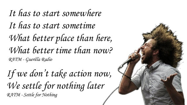 It has to start somewhere It has to start sometime What better place than here, What better time than now? RATM - Guerilla...