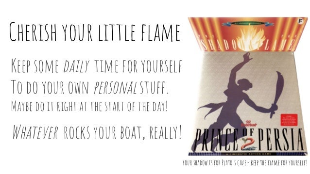 Cherish your little flame Keep some daily time for yourself To do your own personal stuff. Maybe do it right at the start ...
