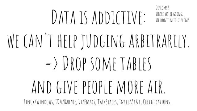 Data is addictive: we can't help judging arbitrarily. => Drop some tables and give people more air. Linux/Windows, IDA/Rad...