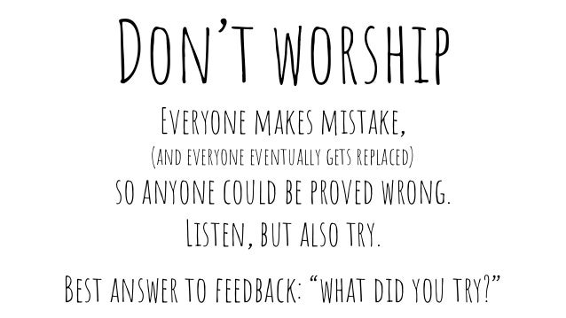 Don't worship Everyone makes mistake, (and everyone eventually gets replaced) so anyone could be proved wrong. Listen, but...