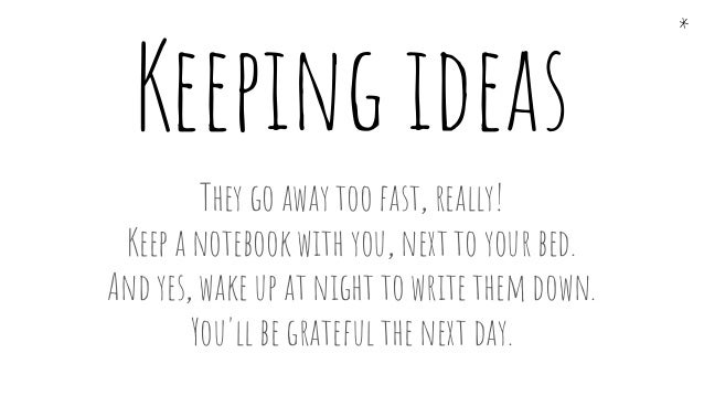 Keeping ideas They go away too fast, really! Keep a notebook with you, next to your bed. And yes, wake up at night to writ...