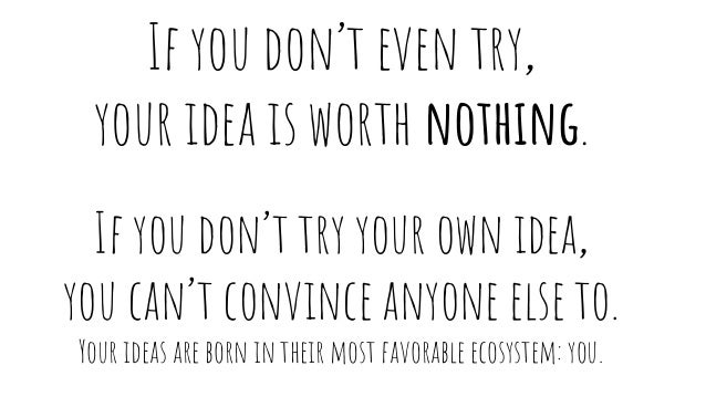 If you don't even try, your idea is worth nothing. If you don't try your own idea, you can't convince anyone else to. Your...