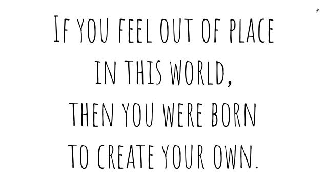 If you feel out of place in this world, then you were born to create your own. *