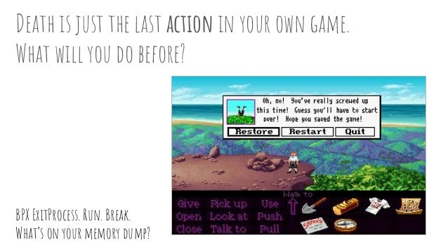 Death is just the last action in your own game. What will you do before? BPX ExitProcess. Run. Break. What's on your memor...